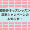 <お知らせ>夏休みキッズレッスン早割キャンペーン♪