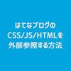 【Blog】はてなブログのCSS/JS/HTMLを外部参照する方法