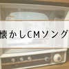 【CMソング】マツコの知らない世界で紹介の懐かし名作CM一覧(11/22)