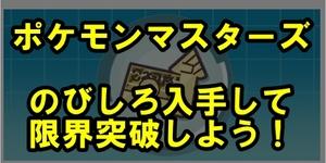 【ポケモンマスターズ】のびしろ入手方法!限界突破をしよう【完全版】