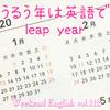 【週末英語#112】2020年は閏年!そして今日は4年に一度の閏日!じゃぁ英語で閏年は何て言う?