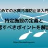 【はじめての水質汚濁防止法】特定施設の定義と確認すべきポイントを解説!