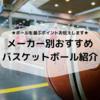 【メーカー別おすすめバスケットボール紹介】バスケットボールを選ぶポイントお伝えします