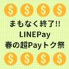 まもなく終了。LINEPayの春の超Payトク祭
