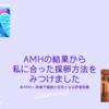 AMHの結果とこれからの採卵について|ふたりめ妊活8