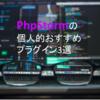 PhpStormの個人的おすすめプラグイン3選