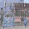 【韓国 地下鉄】乗り換えアプリは「subway」をインストースすべし!使い方を大量写真付きで解説!
