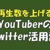 YouTuberはTwitterを活用すべし! 再生数を上げる方法とは