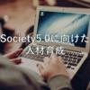 Society5.0に向けた人材育成