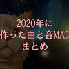 2020年に作ったものまとめ【楽曲・音MAD】