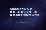 【Googleカレンダー】共有したカレンダーの変更通知を設定する方法