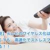 【必見】テレビのワイヤレス化は難しくても、高速化でストレスフリーになる!! <Part 3>