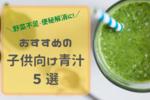 【子供向け青汁ランキング】おすすめの野菜不足・便秘解消にもなるのはこれ!