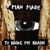 Man Made   /   TV Broke My Brain