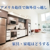 【アメリカ赴任・海外引越】家具と家電はどれを持って行くべき?