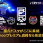 Yahoo! プレミアムに加入。え!「B.LEAGUE」全試合が観られるの!? これはうれしい!