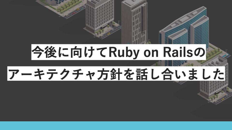 今後に向けてRuby on Railsのアーキテクチャ方針を話し合いました