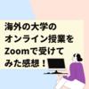 【プチ留学】海外の大学のオンライン授業をZoomで受け始めました!オンライン授業を受けるにあたって、準備したこと!