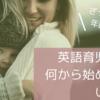 【はじめよう英語育児】おうち英語のスムーズな始め方をレベル別に解説!