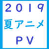 2019夏アニメPV一覧