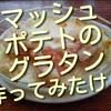 マッシュポテトのグラタン作ってみたけど、大の芋好きにしかウケずリベンジしました!