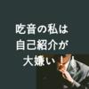 吃音(どもり)の私は自己紹介が大嫌い!!!
