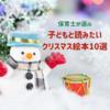 【クリスマスの絵本】保育士が選ぶ10冊のクリスマス絵本。子どもの記憶に残る絵本を選ぼう!
