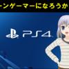 【PS4】リターンゲーマーになろうかな? 据置きゲームがやりたくなってきた…