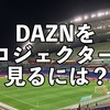 DAZNをプロジェクターで見る方法を解説!必要なものは?
