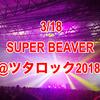 3/18 SUPER BEAVER@ツタロックフェス2018 セットリスト