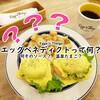 エッグベネディクトとは?朝ごはん専門店で食べる『エッグベネディクト』 / Eggs'n Things