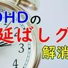 ADHDの「先延ばし」はなぜ起こる??解消できるの??