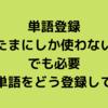 【単語登録】たまにしか使わない単語は?