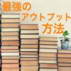 京大生が教える!最強の読書のアウトプット方法!