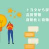 トヨタで学ぶソフトウェアの品質管理:自動化とニンベンの自働化(AutomationとAutonomation)