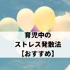 【コロナ】育児中のストレス発散法【おすすめ】
