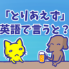 「とりあえずビール」や「とりあえず駆けつける」の「とりあえず」は英語で何と言う?