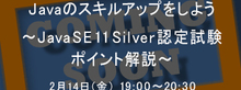 2月14日(金)開催:Javaのスキルアップをしよう~Java SE 11 Silver認定試験ポイント解説~