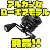 【ZPI】新参入ベイトリールの巻物に適したローギアモデル「アルカンセLS」発売!
