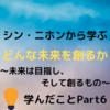 【Part6】どんな未来を創るか~未来は目指し、そして創るもの~