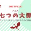 【NETFLIX】アニメ七つの大罪の新シーズンが出たので裏も表も中身をたっぷり楽しんでいくよ