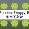遊んでCSS Flexboxを覚える / Flexbox Froggy をやってみた