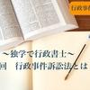 〜独学で行政書士〜 第12回 行政事件訴訟法とは?