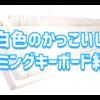 白いゲーミングキーボードってかっこいい【黒以外のおすすめゲーミングキーボード紹介】
