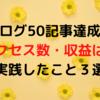 【祝】ブログ50記事達成!アクセス数・収益は?実践したこと3選!