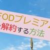 【フロー解説】FODプレミアムの解約方法まとめ!請求タイミングに注意!