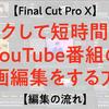 【Final Cut】ラクして短時間でYouTube番組の動画編集をする方法【編集の流れ編】