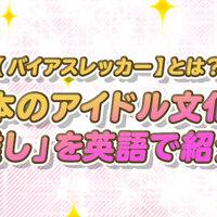 【バイアスレッカー】とは?日本のアイドル文化を英語で紹介しよう!