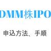 DMM株証券IPO【新規公開株】申込方法、手順、流れ一覧!!タダで申込出来る