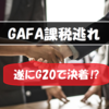 GAFAのデジタル課税議論に決着がついたようです